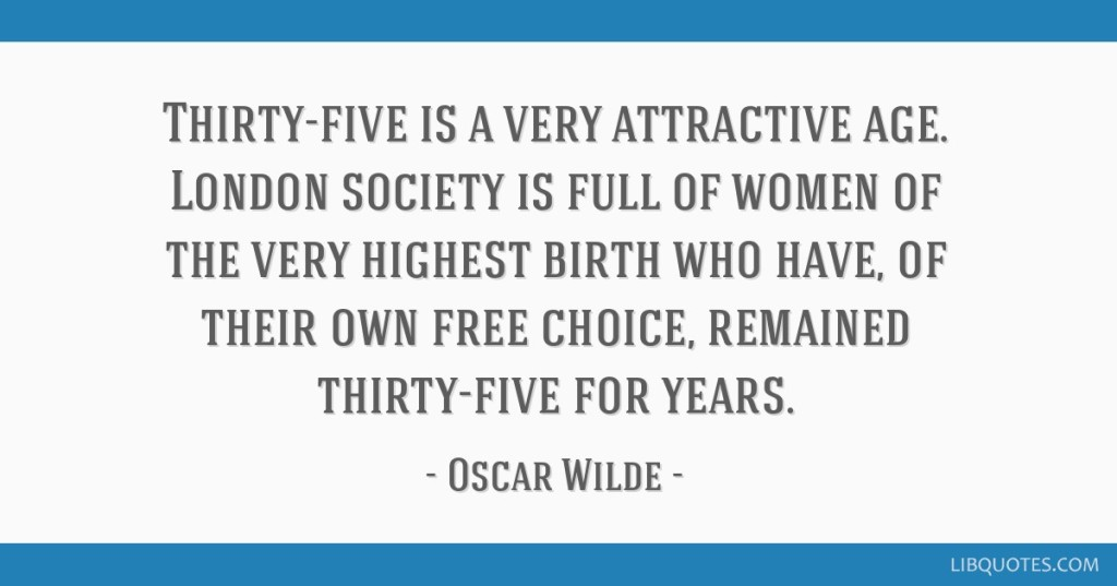 """Thirty-five is a very attractive age. London society is full of women of the very highest birth who have, of their own free choice, remained thirty-five for years."" --Oscar Wilde--"